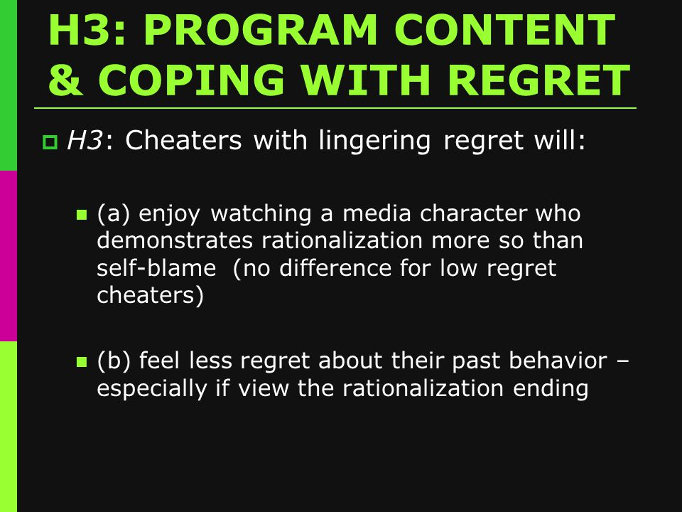 H3: PROGRAM CONTENT & COPING WITH REGRET  H3: Cheaters with lingering regret will: (a) enjoy watching a media character who demonstrates rationalization more so than self-blame (no difference for low regret cheaters) (b) feel less regret about their past behavior – especially if view the rationalization ending