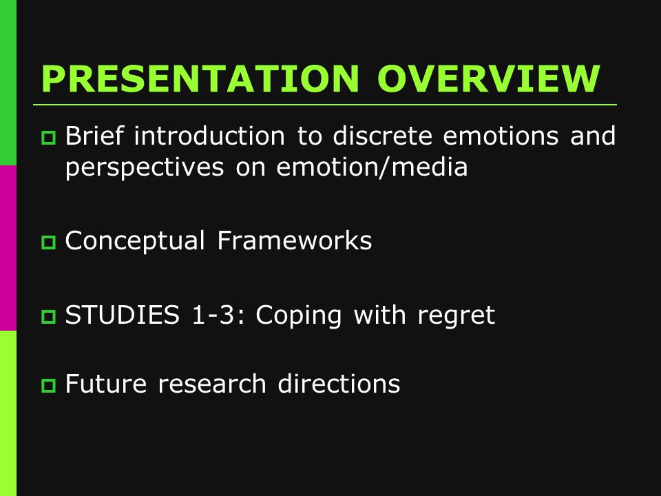 PRESENTATION OVERVIEW  Brief introduction to discrete emotions and perspectives on emotion/media  Conceptual Frameworks  STUDIES 1-3: Coping with regret  Future research directions