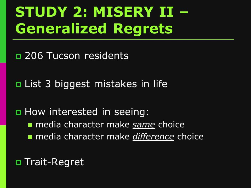 STUDY 2: MISERY II – Generalized Regrets  206 Tucson residents  List 3 biggest mistakes in life  How interested in seeing: media character make same choice media character make difference choice  Trait-Regret
