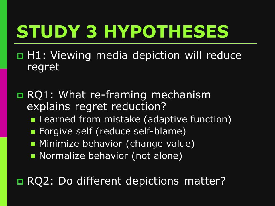 STUDY 3 HYPOTHESES  H1: Viewing media depiction will reduce regret  RQ1: What re-framing mechanism explains regret reduction.