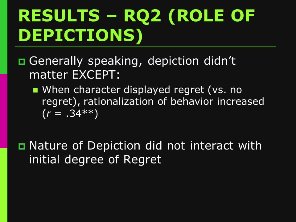 RESULTS – RQ2 (ROLE OF DEPICTIONS)  Generally speaking, depiction didn't matter EXCEPT: When character displayed regret (vs.