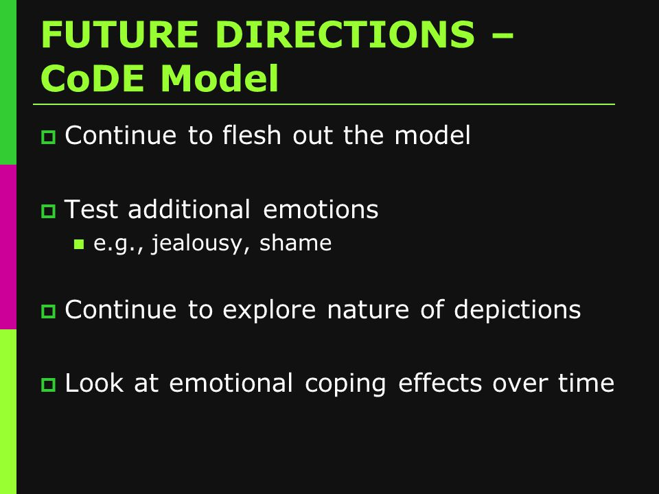 FUTURE DIRECTIONS – CoDE Model  Continue to flesh out the model  Test additional emotions e.g., jealousy, shame  Continue to explore nature of depictions  Look at emotional coping effects over time