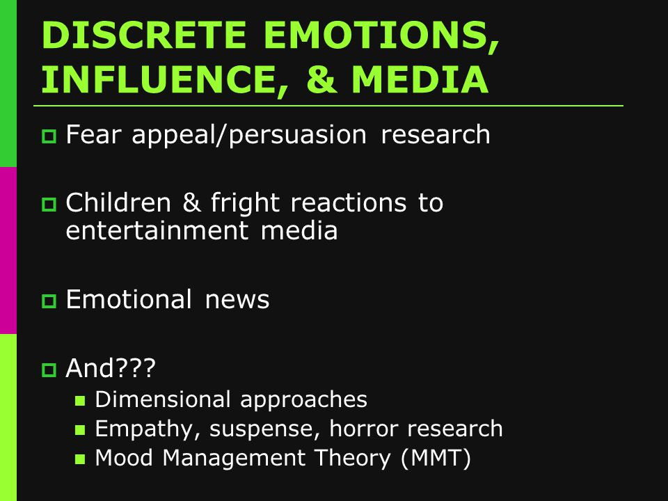 DISCRETE EMOTIONS, INFLUENCE, & MEDIA  Fear appeal/persuasion research  Children & fright reactions to entertainment media  Emotional news  And .