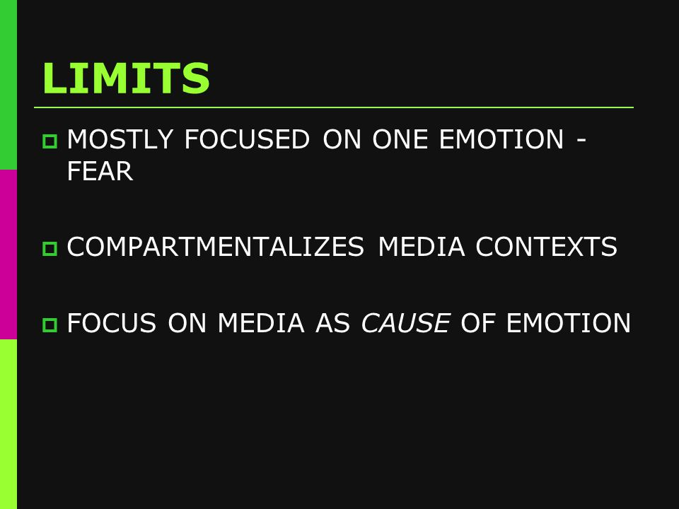 LIMITS  MOSTLY FOCUSED ON ONE EMOTION - FEAR  COMPARTMENTALIZES MEDIA CONTEXTS  FOCUS ON MEDIA AS CAUSE OF EMOTION