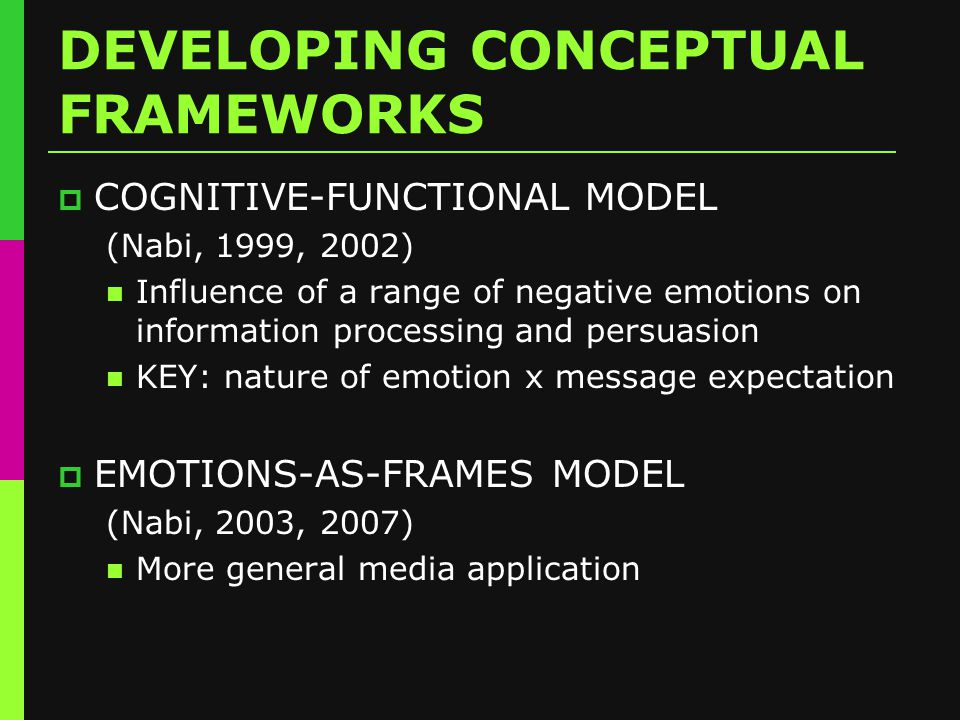 DEVELOPING CONCEPTUAL FRAMEWORKS  COGNITIVE-FUNCTIONAL MODEL (Nabi, 1999, 2002) Influence of a range of negative emotions on information processing and persuasion KEY: nature of emotion x message expectation  EMOTIONS-AS-FRAMES MODEL (Nabi, 2003, 2007) More general media application