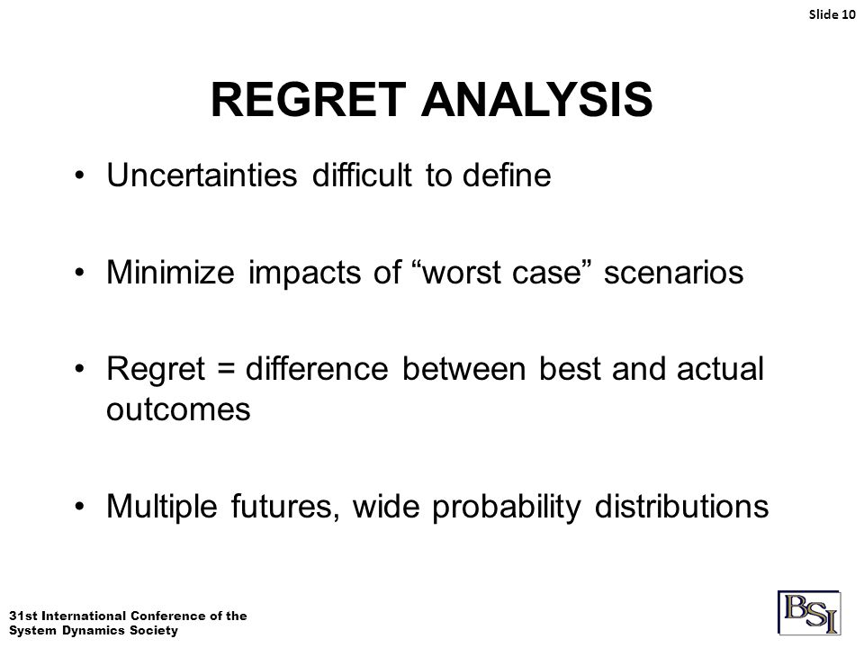 31st International Conference of the System Dynamics Society REGRET ANALYSIS Slide 10 Uncertainties difficult to define Minimize impacts of worst case scenarios Regret = difference between best and actual outcomes Multiple futures, wide probability distributions
