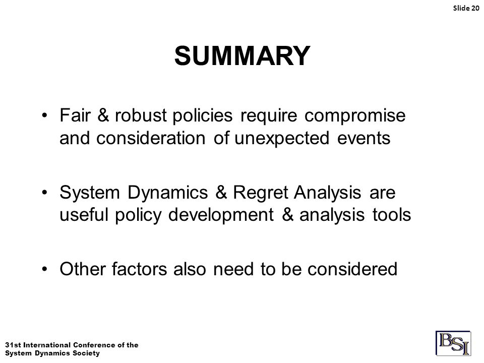 31st International Conference of the System Dynamics Society SUMMARY Slide 20 Fair & robust policies require compromise and consideration of unexpected events System Dynamics & Regret Analysis are useful policy development & analysis tools Other factors also need to be considered