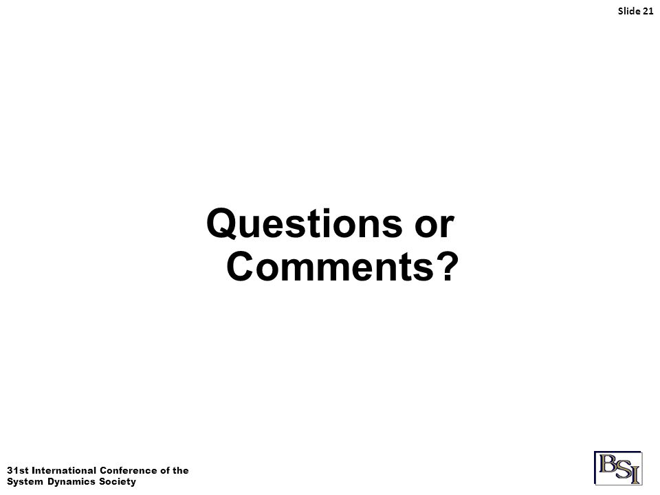 31st International Conference of the System Dynamics Society Slide 21 Questions or Comments