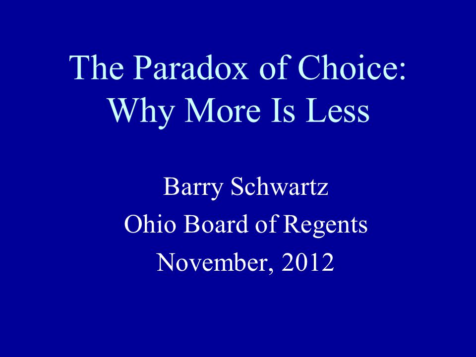 The Paradox of Choice: Why More Is Less Barry Schwartz Ohio Board of Regents November, 2012