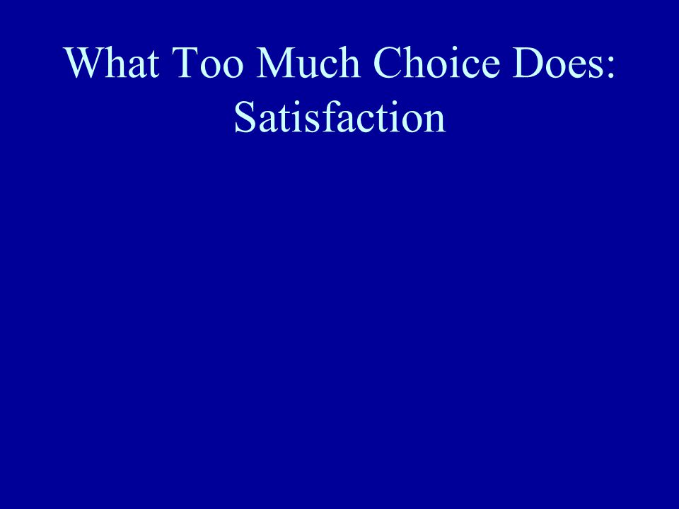 What Too Much Choice Does: Satisfaction