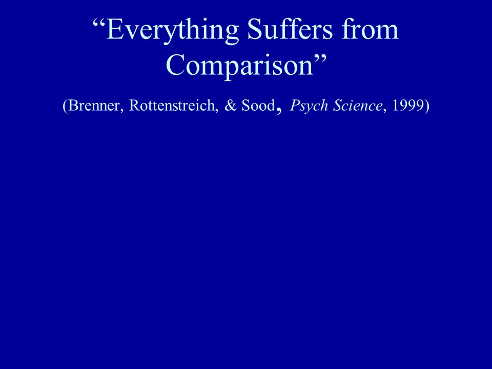 Everything Suffers from Comparison (Brenner, Rottenstreich, & Sood, Psych Science, 1999)