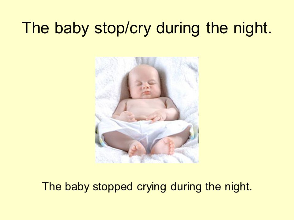 The baby stop/cry during the night. The baby stopped crying during the night.
