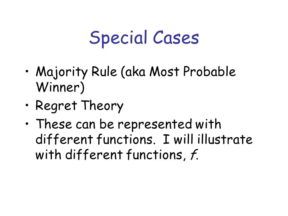 Special Cases Majority Rule (aka Most Probable Winner) Regret Theory These can be represented with different functions.