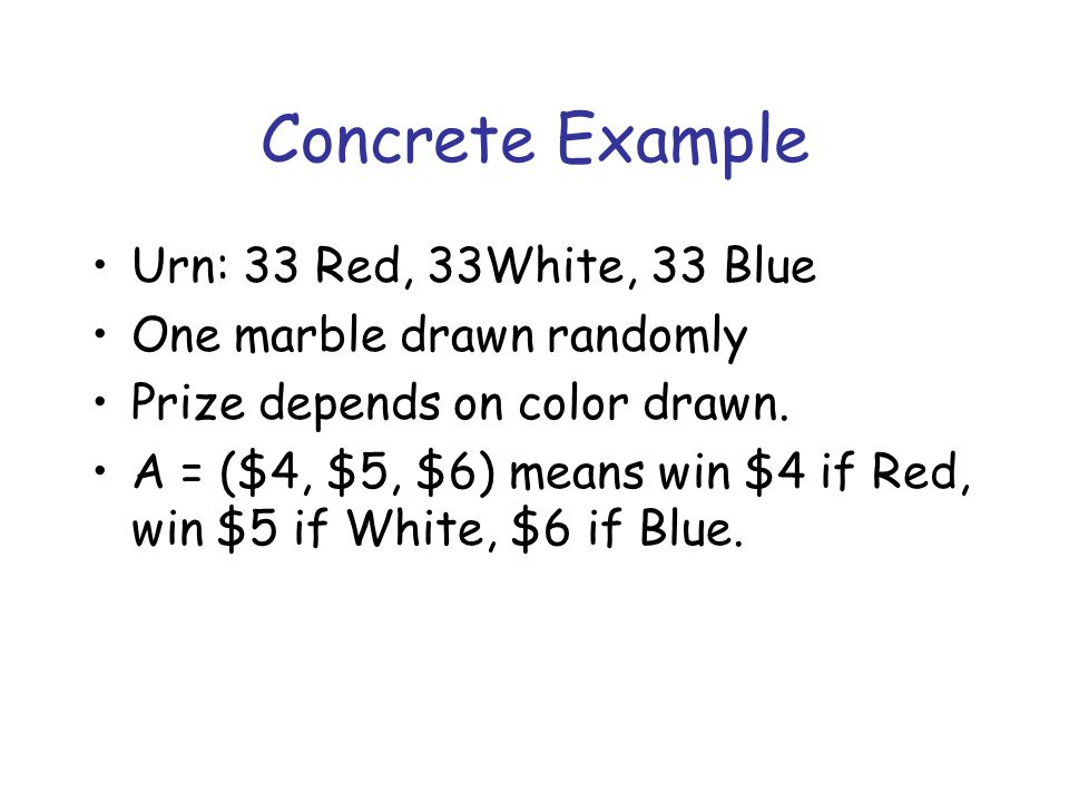 Concrete Example Urn: 33 Red, 33White, 33 Blue One marble drawn randomly Prize depends on color drawn.