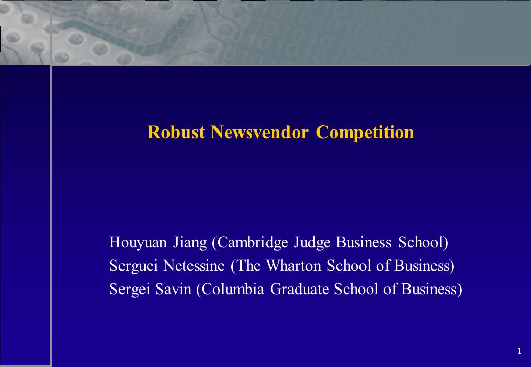 1 Robust Newsvendor Competition Houyuan Jiang (Cambridge Judge Business School) Serguei Netessine (The Wharton School of Business) Sergei Savin (Columbia Graduate School of Business)