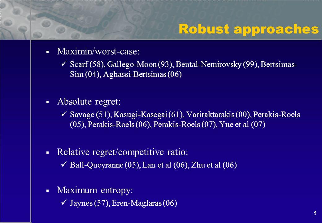 5 Robust approaches  Maximin/worst-case: Scarf (58), Gallego-Moon (93), Bental-Nemirovsky (99), Bertsimas- Sim (04), Aghassi-Bertsimas (06)  Absolute regret: Savage (51), Kasugi-Kasegai (61), Variraktarakis (00), Perakis-Roels (05), Perakis-Roels (06), Perakis-Roels (07), Yue et al (07)  Relative regret/competitive ratio: Ball-Queyranne (05), Lan et al (06), Zhu et al (06)  Maximum entropy: Jaynes (57), Eren-Maglaras (06)
