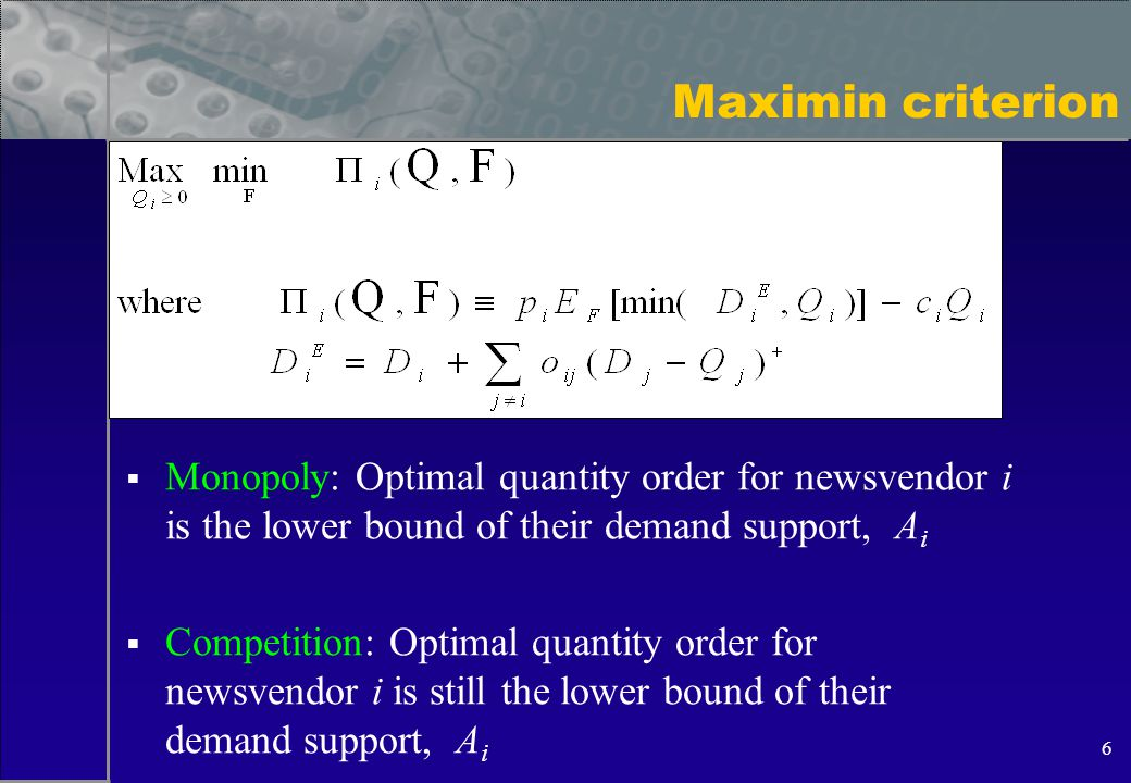 6 Maximin criterion  Monopoly: Optimal quantity order for newsvendor i is the lower bound of their demand support, A i  Competition: Optimal quantity order for newsvendor i is still the lower bound of their demand support, A i