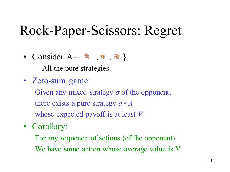 11 Rock-Paper-Scissors: Regret Consider A={,, } –All the pure strategies Zero-sum game: Given any mixed strategy σ of the opponent, there exists a pure strategy a ∊ A whose expected payoff is at least V Corollary: For any sequence of actions (of the opponent) We have some action whose average value is V