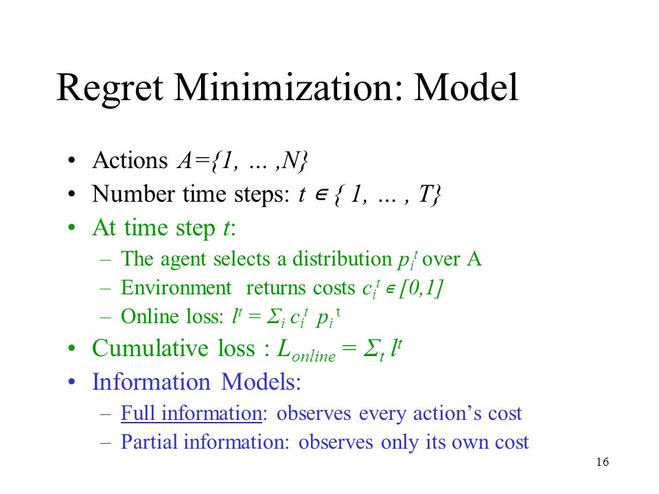16 Regret Minimization: Model Actions A={1, …,N} Number time steps: t ∊ { 1, …, T} At time step t: –The agent selects a distribution p i t over A –Environment returns costs c i t ∊ [0,1] –Online loss: l t = Σ i c i t p i t Cumulative loss : L online = Σ t l t Information Models: –Full information: observes every action's cost –Partial information: observes only its own cost