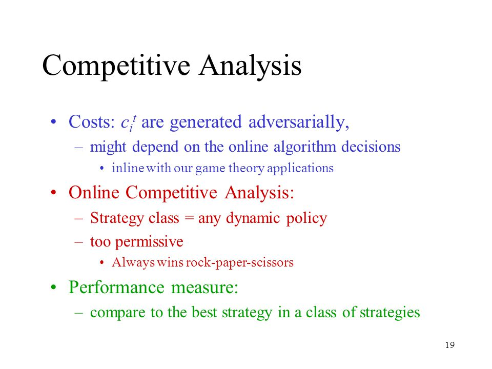 19 Competitive Analysis Costs: c i t are generated adversarially, –might depend on the online algorithm decisions inline with our game theory applications Online Competitive Analysis: –Strategy class = any dynamic policy –too permissive Always wins rock-paper-scissors Performance measure: –compare to the best strategy in a class of strategies