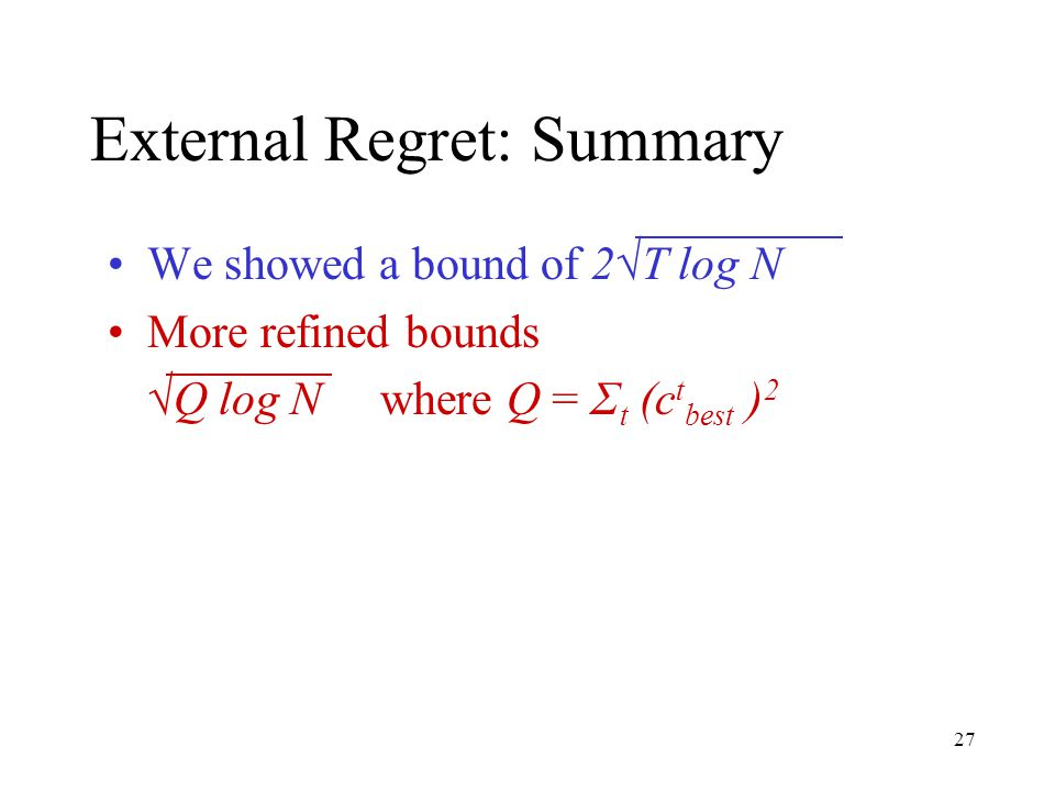 27 External Regret: Summary We showed a bound of 2√T log N More refined bounds √Q log N where Q = Σ t (c t best ) 2