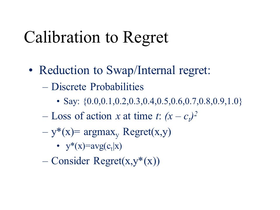 Calibration to Regret Reduction to Swap/Internal regret: –Discrete Probabilities Say: {0.0,0.1,0.2,0.3,0.4,0.5,0.6,0.7,0.8,0.9,1.0} –Loss of action x at time t: (x – c t ) 2 –y*(x)= argmax y Regret(x,y) y*(x)=avg(c t |x) –Consider Regret(x,y*(x))