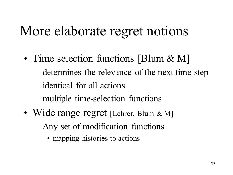 53 More elaborate regret notions Time selection functions [Blum & M] –determines the relevance of the next time step –identical for all actions –multiple time-selection functions Wide range regret [Lehrer, Blum & M] –Any set of modification functions mapping histories to actions