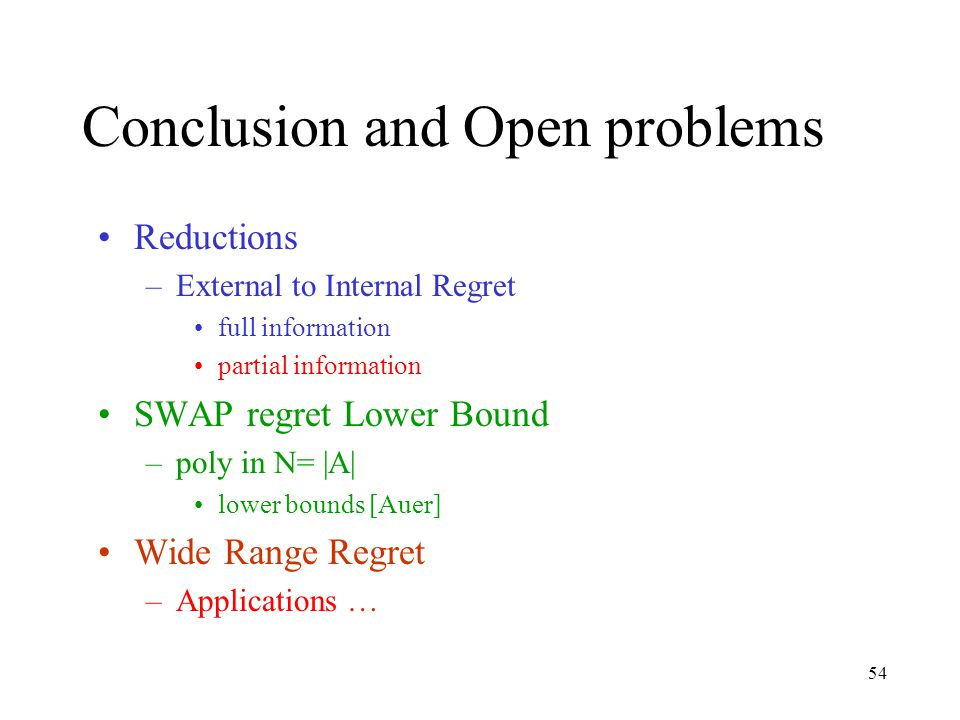 54 Conclusion and Open problems Reductions –External to Internal Regret full information partial information SWAP regret Lower Bound –poly in N= |A| lower bounds [Auer] Wide Range Regret –Applications …