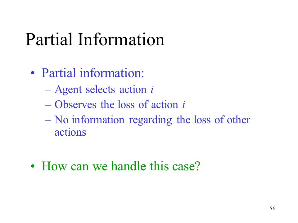 56 Partial Information Partial information: –Agent selects action i –Observes the loss of action i –No information regarding the loss of other actions How can we handle this case?