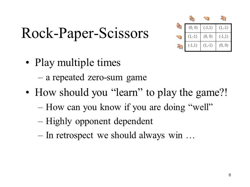7 Rock-Paper-Scissors The (1-shot) zero-sum game has a value –Each player has a mixed strategy that can enforce the value Alternative 1: Compute the minimax strategy –Value V= 0 –Strategy = (⅓, ⅓, ⅓) Drawback: payoff will always be the value V –Even if the opponent is weak (always plays ) (1,-1)(-1,1) (0, 0) (-1,1)(0, 0)(1,-1) (0, 0)(1,-1)(-1,1)