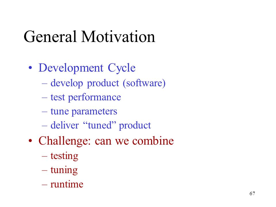 67 General Motivation Development Cycle –develop product (software) –test performance –tune parameters –deliver tuned product Challenge: can we combine –testing –tuning –runtime