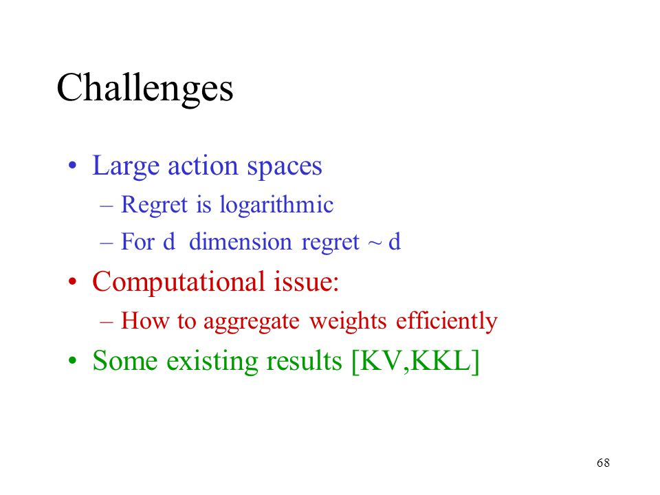 68 Challenges Large action spaces –Regret is logarithmic –For d dimension regret ~ d Computational issue: –How to aggregate weights efficiently Some existing results [KV,KKL]