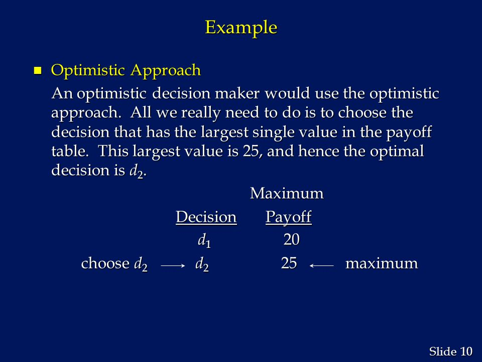 10 Slide Example n Optimistic Approach An optimistic decision maker would use the optimistic approach.