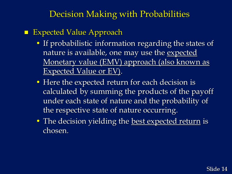 14 Slide Decision Making with Probabilities n Expected Value Approach If probabilistic information regarding the states of nature is available, one may use the expected Monetary value (EMV) approach (also known as Expected Value or EV).If probabilistic information regarding the states of nature is available, one may use the expected Monetary value (EMV) approach (also known as Expected Value or EV).