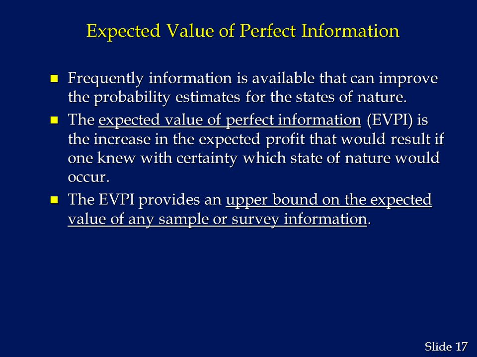 17 Slide Expected Value of Perfect Information n Frequently information is available that can improve the probability estimates for the states of nature.