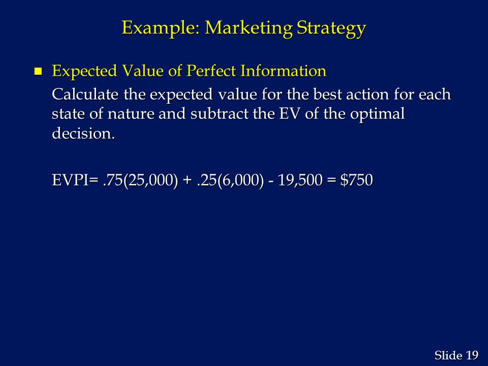 19 Slide Example: Marketing Strategy n Expected Value of Perfect Information Calculate the expected value for the best action for each state of nature and subtract the EV of the optimal decision.