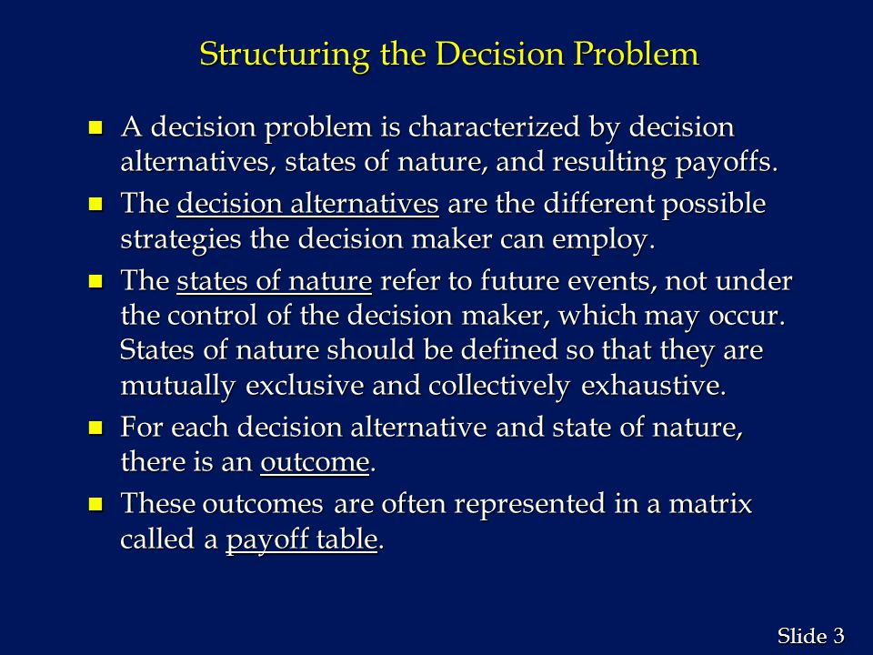 3 3 Slide Structuring the Decision Problem n A decision problem is characterized by decision alternatives, states of nature, and resulting payoffs.
