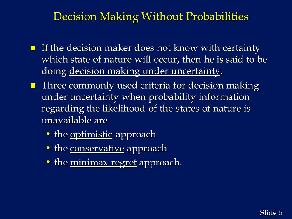 5 5 Slide Decision Making Without Probabilities n If the decision maker does not know with certainty which state of nature will occur, then he is said to be doing decision making under uncertainty.