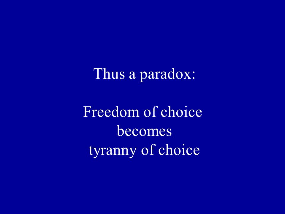 Thus a paradox: Freedom of choice becomes tyranny of choice