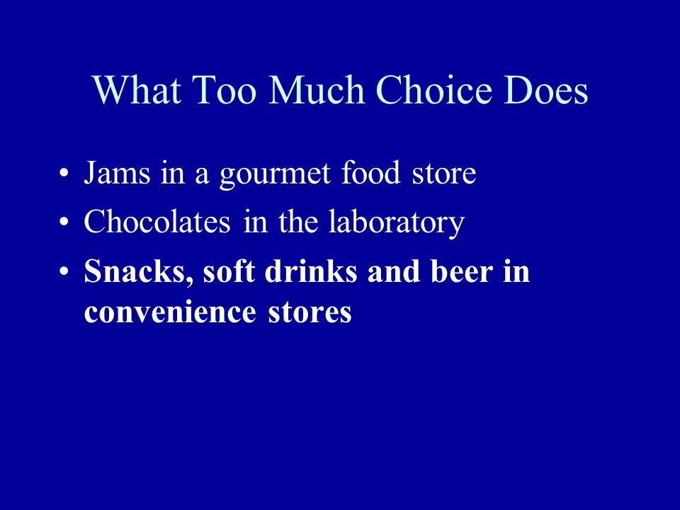 What Too Much Choice Does Jams in a gourmet food store Chocolates in the laboratory Snacks, soft drinks and beer in convenience stores