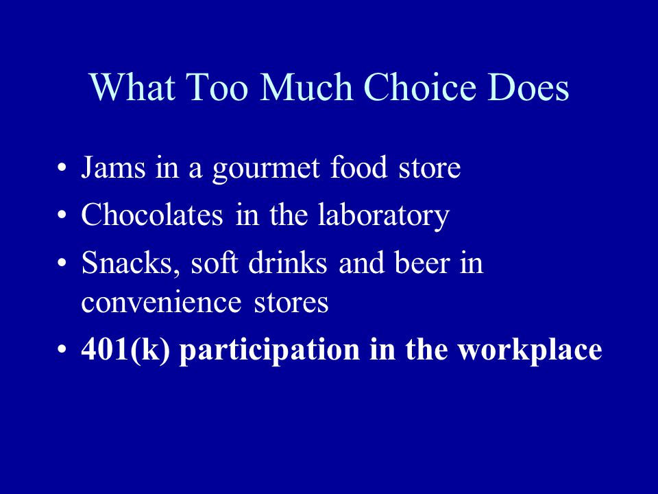What Too Much Choice Does Jams in a gourmet food store Chocolates in the laboratory Snacks, soft drinks and beer in convenience stores 401(k) participation in the workplace