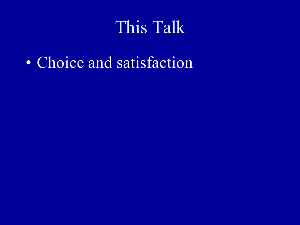 This Talk Choice and satisfaction Freedom, choice, wealth, and welfare