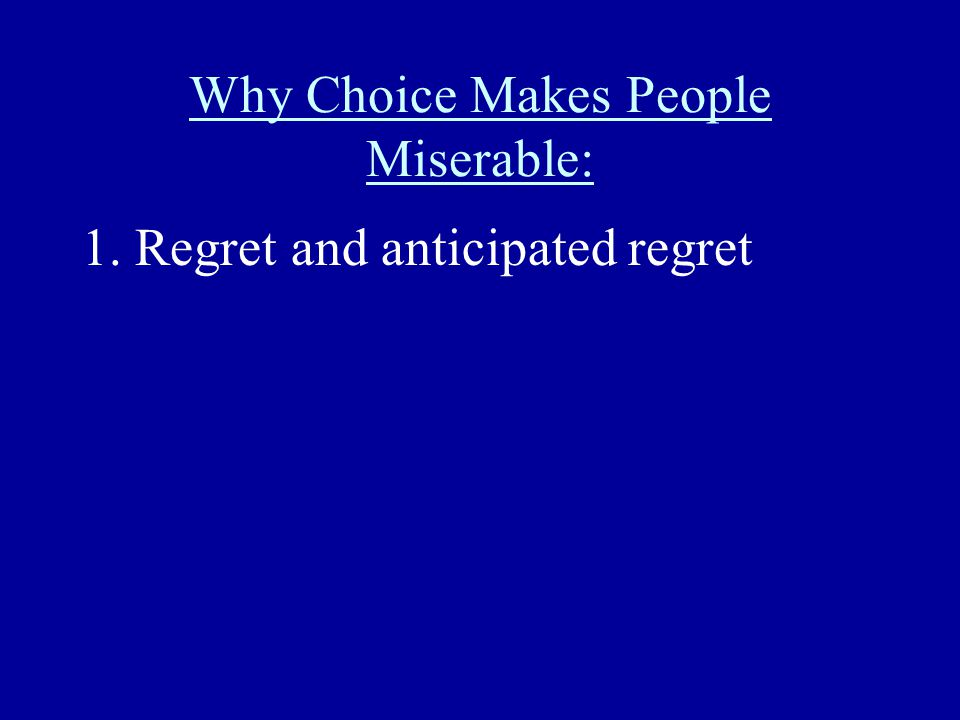 Why Choice Makes People Miserable: 1. Regret and anticipated regret