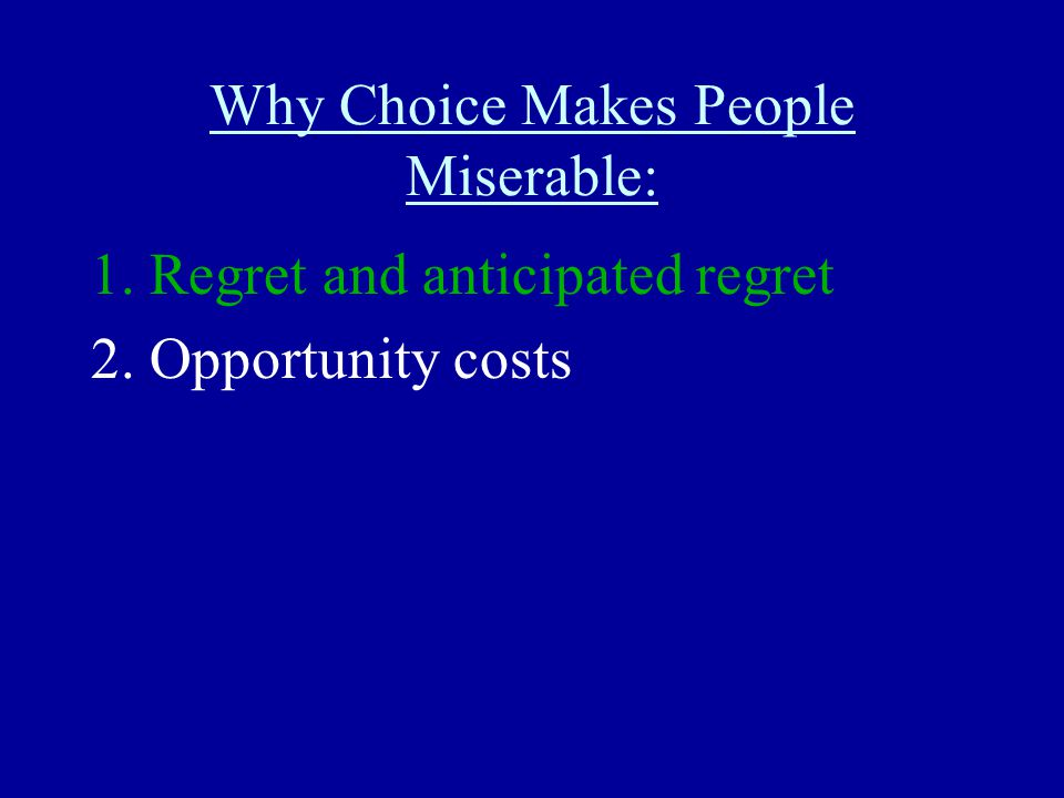 Why Choice Makes People Miserable: 1. Regret and anticipated regret 2. Opportunity costs