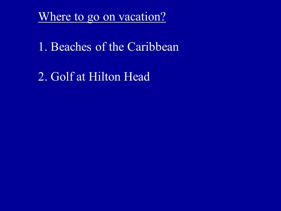 Where to go on vacation 1. Beaches of the Caribbean 2. Golf at Hilton Head