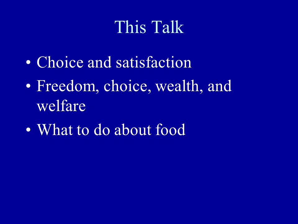 This Talk Choice and satisfaction Freedom, choice, wealth, and welfare What to do about food