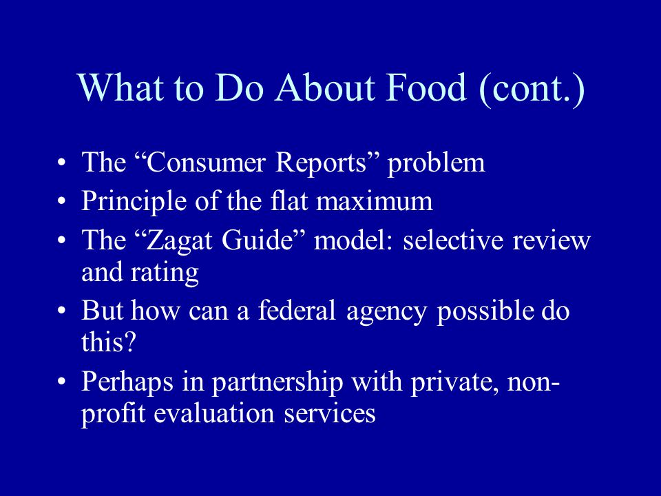 What to Do About Food (cont.) The Consumer Reports problem Principle of the flat maximum The Zagat Guide model: selective review and rating But how can a federal agency possible do this.