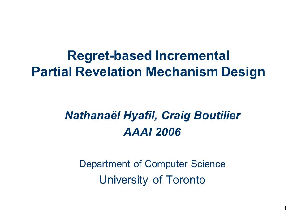 1 Regret-based Incremental Partial Revelation Mechanism Design Nathanaël Hyafil, Craig Boutilier AAAI 2006 Department of Computer Science University of Toronto