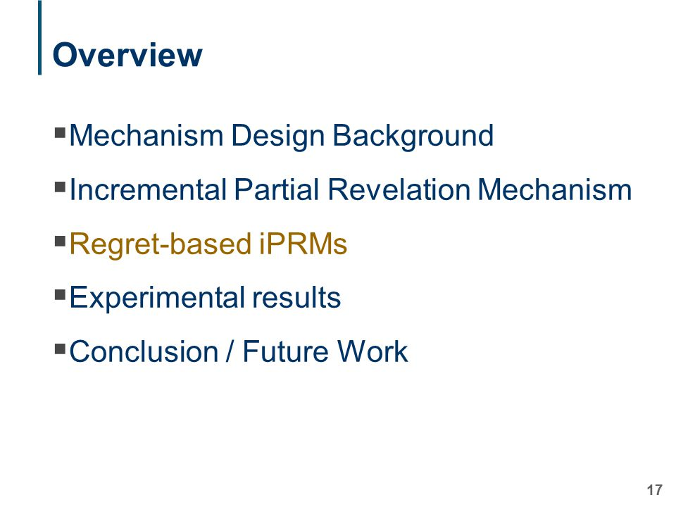 17 Overview  Mechanism Design Background  Incremental Partial Revelation Mechanism  Regret-based iPRMs  Experimental results  Conclusion / Future Work