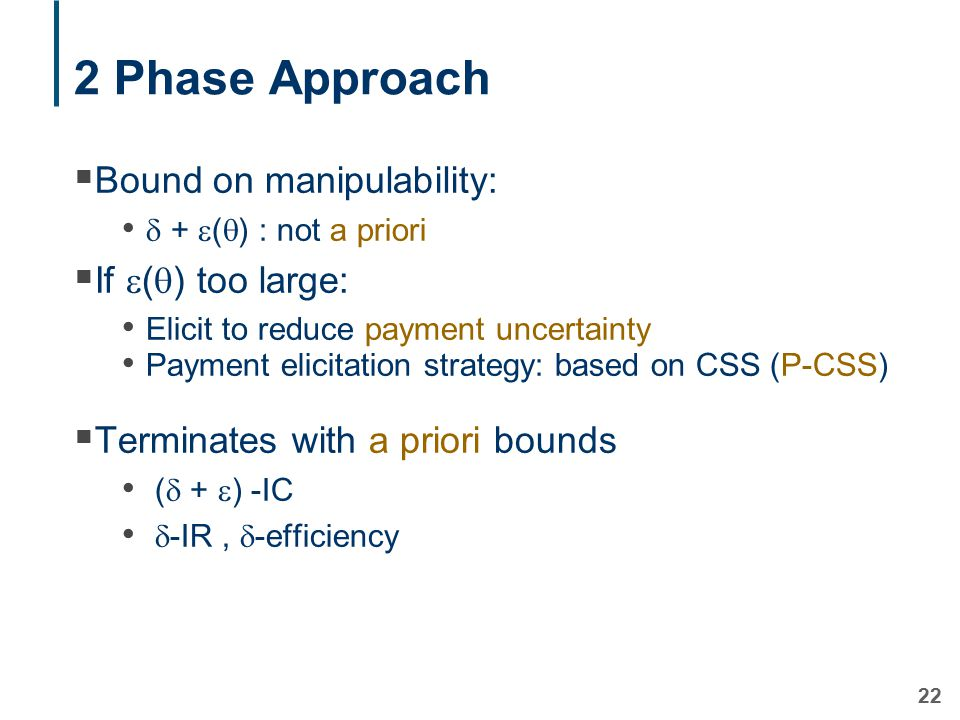 22 2 Phase Approach  Bound on manipulability:  +  (  ) : not a priori  If  (  ) too large: Elicit to reduce payment uncertainty Payment elicitation strategy: based on CSS (P-CSS)  Terminates with a priori bounds (  +  ) -IC  -IR,  -efficiency